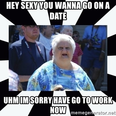 Hey Sexy You Wanna Go On A Date Uhm Im Sorry Have Go To Work Now Wat Lady Meme Generator