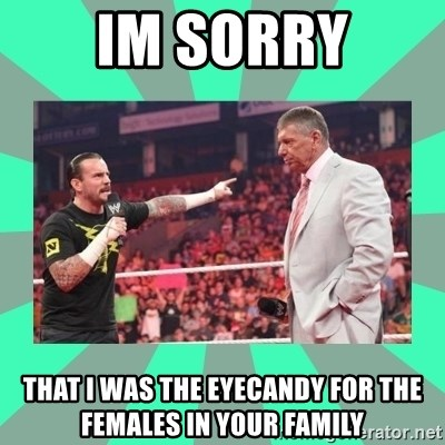 CM Punk Apologize! - IM SORRY THAT I WAS THE EYECANDY FOR THE FEMALES IN YOUR FAMILY
