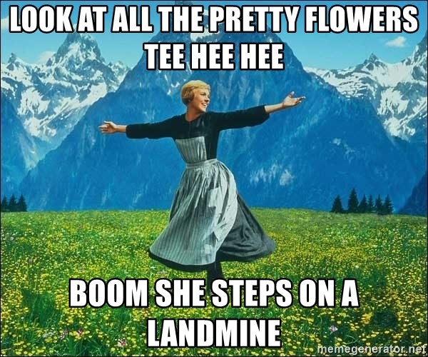 Look at all the things - look at all the pretty flowers tee hee hee BOOM she steps on a landmine