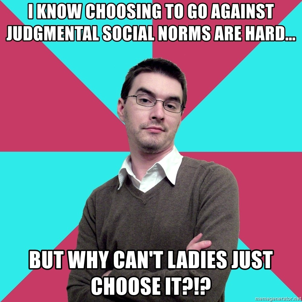 Privilege Denying Dude - i know choosing to go against JUDGMENTAL social norms are hard... but why can't ladies just choose it?!?