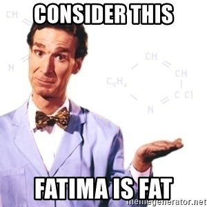 Bill Nye - Consider this Fatima is fat