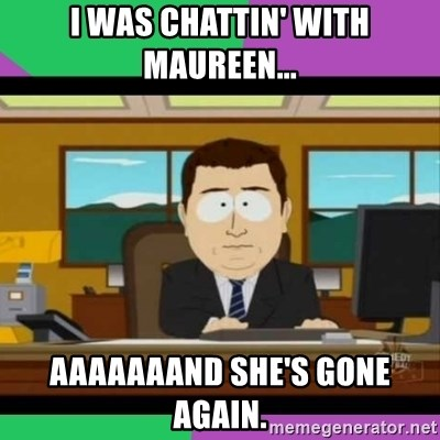 south park it's gone - I was chattin' with maureen... aaaaaaand she's gone again.