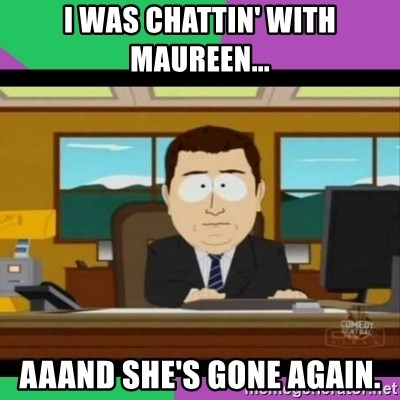 south park it's gone - i was chattin' with maureen... aaand she's gone again.
