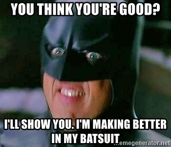 Goddamn Batman - You think you're good? I'll show you. I'm making better in my batsuit