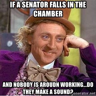 Willy Wonka - If a Senator Falls in the Chamber And nobody is aroudn working...do they make a sound?