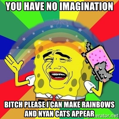 Putencio - YOU HAVE NO IMAGINATION BITCH PLEASE I CAN MAKE RAINBOWS AND NYAN CATS APPEAR