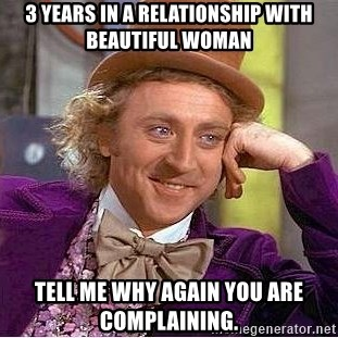 Willy Wonka - 3 years in a relationship with beautiful woman tell me why again you are complaining.