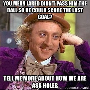 Willy Wonka - You mean Jared didn't pass him the ball so he could score the last goal? tell me more about how we are ass holes