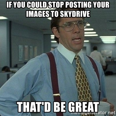 Yeah that'd be great... - If You Could Stop posting Your Images To skyDRIVE  That'd be great