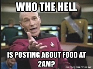 Picard Wtf - Who the hell Is posting about food at 2AM?