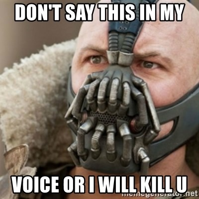 Bane - DON'T SAY THIS IN MY  VOICE OR I WILL KILL U