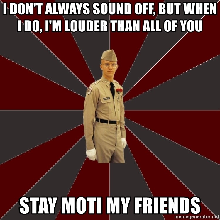 Stereotypical Corps Guy - I Don't always sound off, but when I do, I'm louder than all of you Stay moti my friends