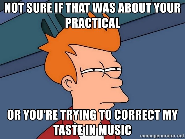 Futurama Fry - Not sure if that was about your practical or you're trying to correct my taste in music