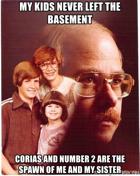 Vengeance Dad - MY KIDS NEVER LEFT THE BASEMENT corias and number 2 are the spawn of me and my sister