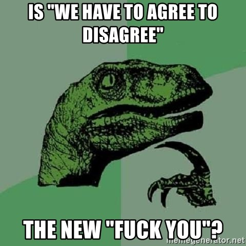 "Philosoraptor - Is ""we have to agree to disagree"" the new ""fuck you""?"