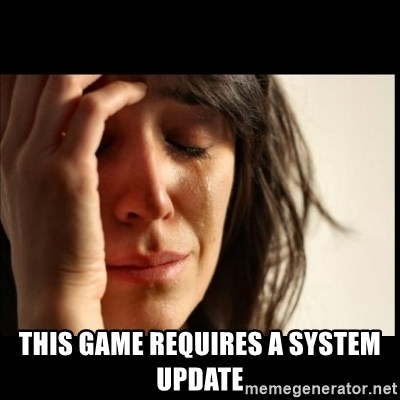 First World Problems -  this game requires a system update