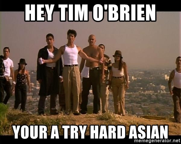 Blood in blood out - Hey Tim o'Brien Your a Try hard asian