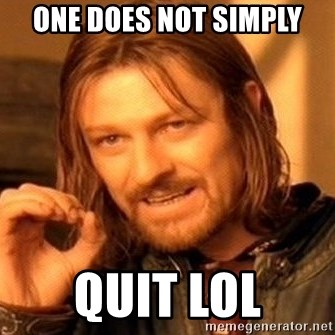 One Does Not Simply - One does not simply quit lol