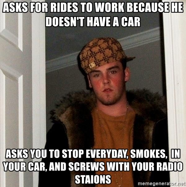 Scumbag Steve - Asks for rides to work because he doesn't have a car Asks you to stop everyday, smokes,  in your car, and screws with your radio staions