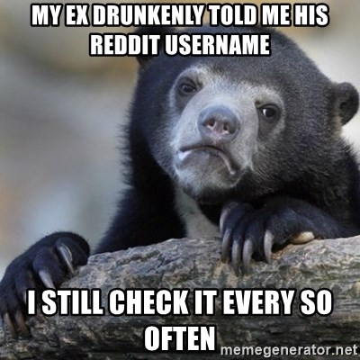 Confession Bear - My ex drunkenly told me his reddit username I still check it every so often