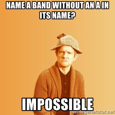 Name a band without an a in its name? Impossible - TIPICAL ABSURD