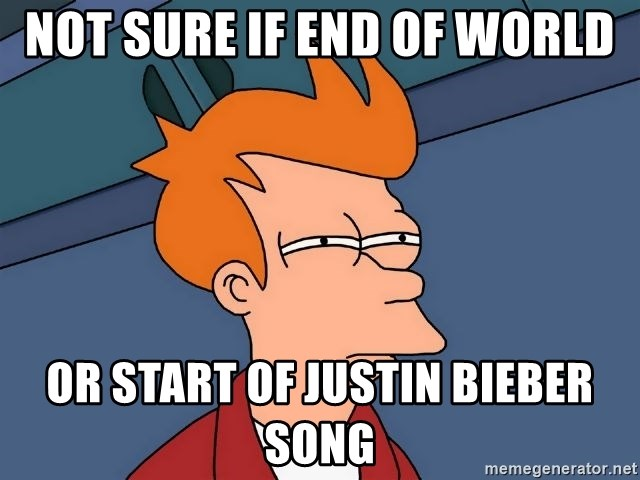 Futurama Fry - NOT SURE IF END OF WORLD OR START OF JUSTIN BIEBER SONG