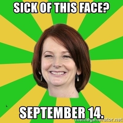 Julia Gillard - sick of this face? September 14.