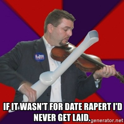 FiddlingRapert -   If it wasn't for date rapert I'd never get laid.