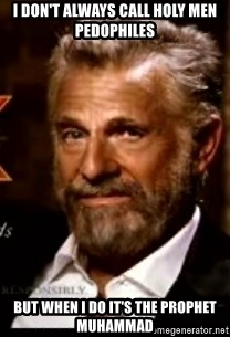 The Most Interesting Man In The World - i don't always call holy men pedophiles but when i do it's the prophet muhammad
