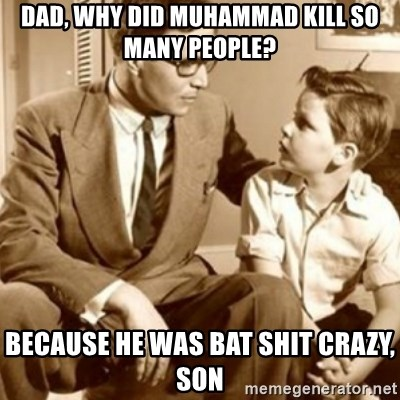 father son  - dad, why did muhammad kill so many people? because he was bat shit crazy, son