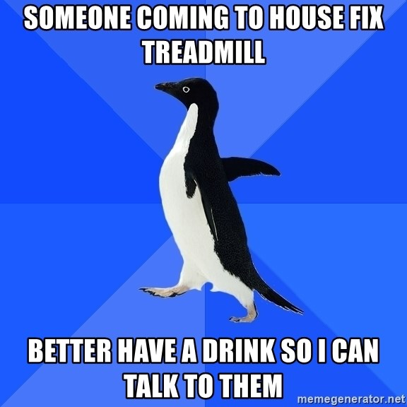 Socially Awkward Penguin - Someone coming to house fix treadmill better have a drink so i can talk to them