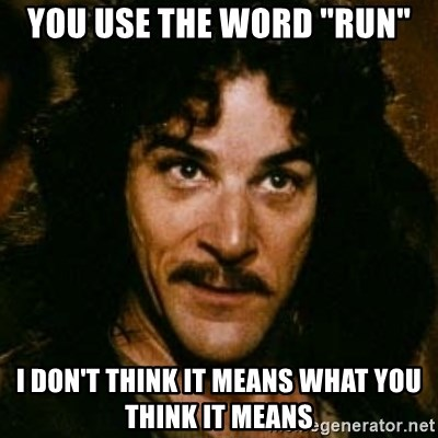 "You keep using that word, I don't think it means what you think it means - You USE the word ""run"" I don't think it means what you think it means"