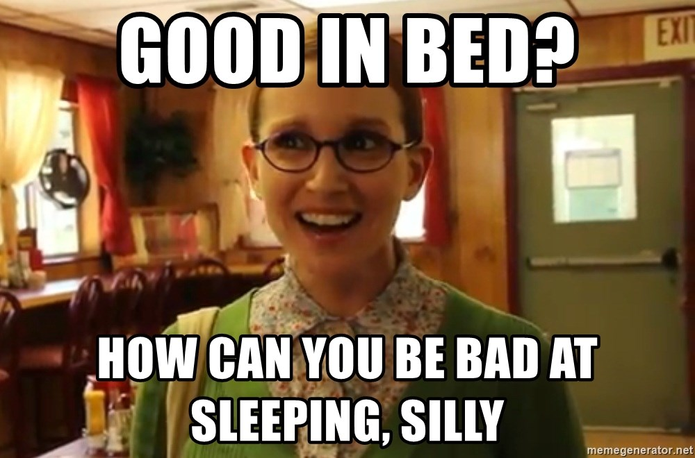 Sexually Oblivious Girl - GOOD IN BED? How can you be bad at sleeping, silly