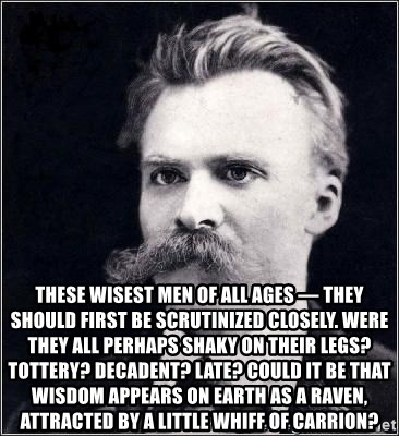 Nietzsche -  These wisest men of all ages — they should first be scrutinized closely. Were they all perhaps shaky on their legs? tottery? decadent? late? Could it be that wisdom appears on earth as a raven, attracted by a little whiff of carrion?
