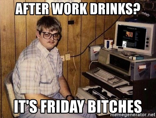 Nerd - After work drinks? It's Friday bitches