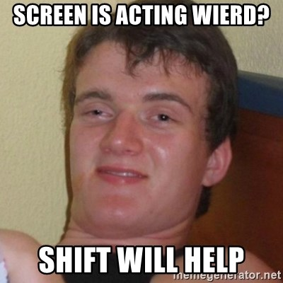 Really highguy - Screen is acting wierd? Shift will help