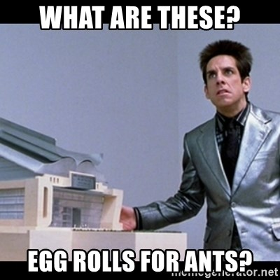 Zoolander for Ants - What are these? Egg rolls for ants?