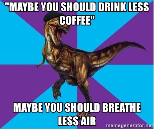 """Dinosaur Director - """"Maybe you should drink less coffee"""" Maybe you should breathe less air"""