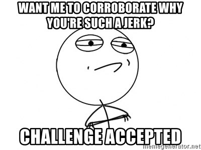 Challenge Accepted HD - Want me to corroborate why you're such a jerk? Challenge Accepted