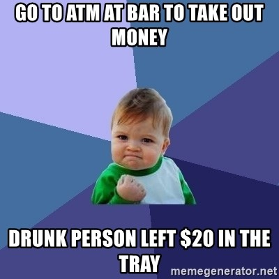 Success Kid - Go to atm at bar to take out money drunk person left $20 in the tray