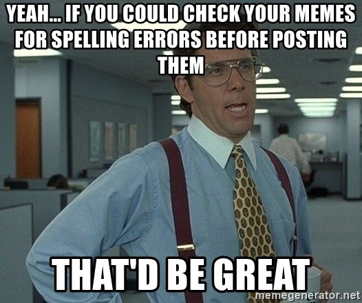 Bill Lumbergh - YEAH... IF YOU COULD CHECK YOUR MEMES FOR SPELLING ERRORS BEFORE POSTING THEM THAT'd BE GREAT