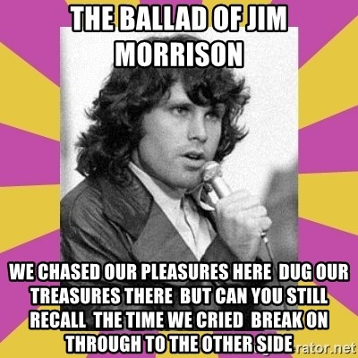 Jim Morrison - the ballad of jim morrison  We chased our pleasures here  Dug our treasures there  But can you still recall  The time we cried  Break on through to the other side