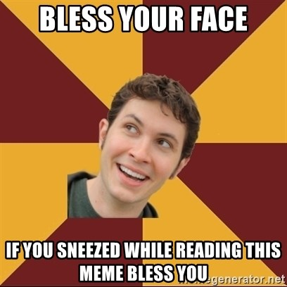 Tobuscus - BLESS YOUR FACE IF YOU SNEEZED WHILE READING THIS MEME BLESS YOU