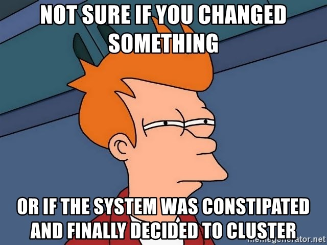 Futurama Fry - not sure if you changed something or if the system was constipated and finally decided to cluster