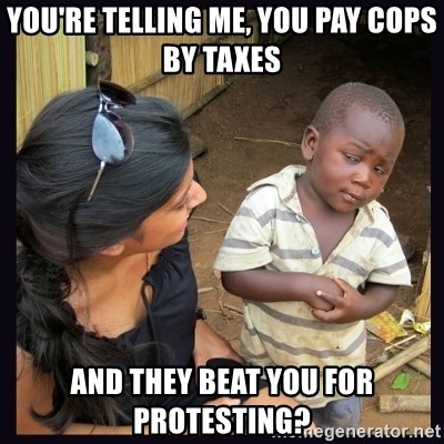 Skeptical third-world kid - You're telling me, you pay cops by taxes and they beat you for protesting?