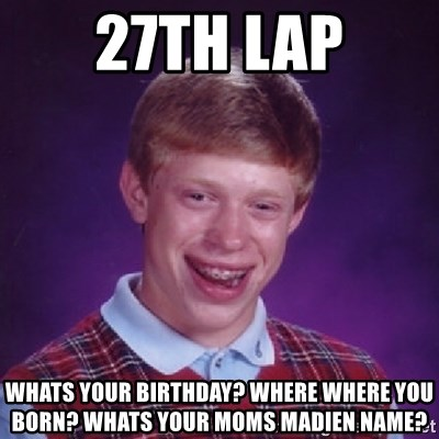 Bad Luck Brian - 27th Lap Whats your birthday? where where you born? Whats your moms madien name?