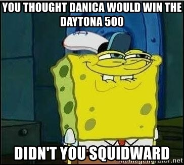Spongebob Face - You thought danica would win the daytona 500 didn't you squidward