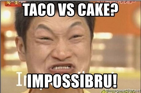 Impossibru Guy - Taco vs cake?  impossibru!