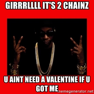 2 chainz valentine - GIRRRLLLL IT'S 2 CHAINZ U AINT NEED A VALENTINE IF U GOT ME