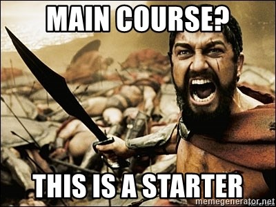 This Is Sparta Meme - Main course? This is a starter